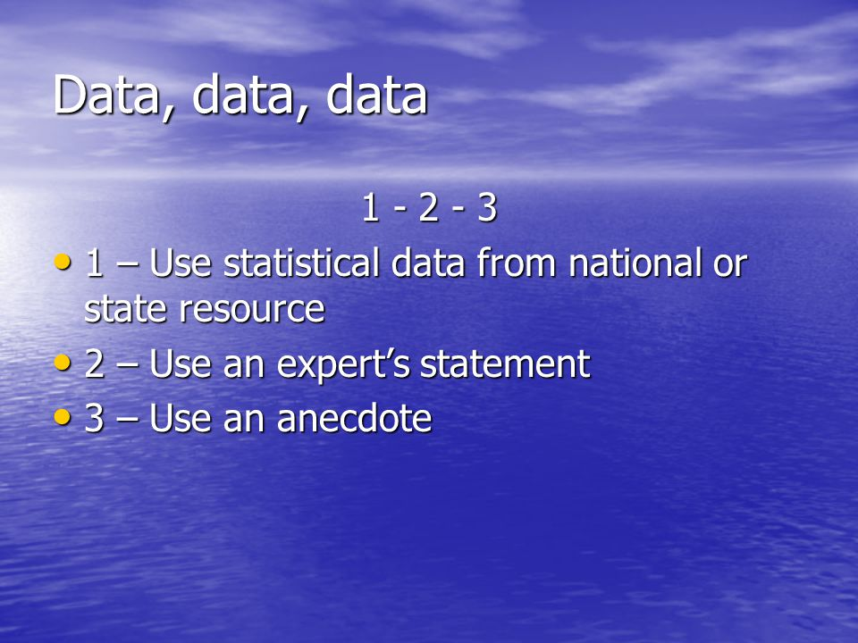 Data, data, data 1 - 2 - 3 1 – Use statistical data from national or state resource 1 – Use statistical data from national or state resource 2 – Use an expert's statement 2 – Use an expert's statement 3 – Use an anecdote 3 – Use an anecdote