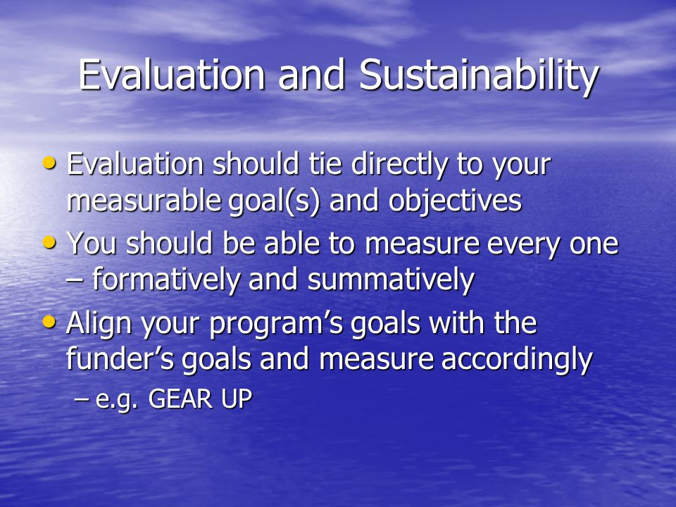 Evaluation and Sustainability Evaluation should tie directly to your measurable goal(s) and objectives Evaluation should tie directly to your measurable goal(s) and objectives You should be able to measure every one – formatively and summatively You should be able to measure every one – formatively and summatively Align your program's goals with the funder's goals and measure accordingly Align your program's goals with the funder's goals and measure accordingly –e.g.