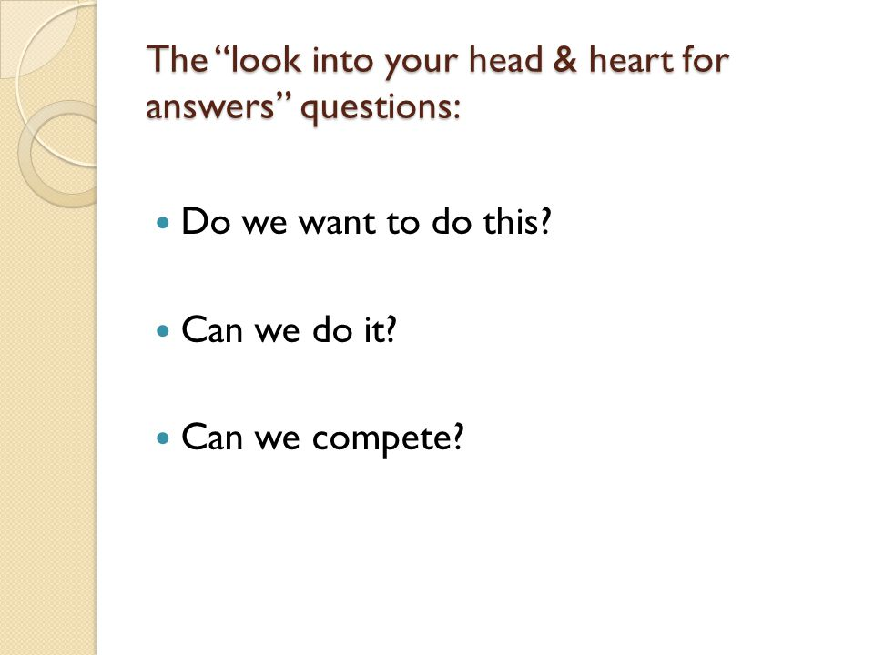 "The ""look into your head & heart for answers"" questions: Do we want to do this? Can we do it? Can we compete?"