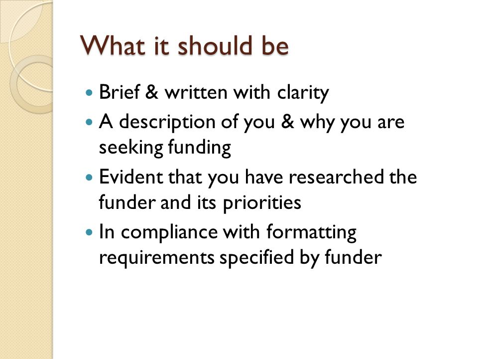 What it should be Brief & written with clarity A description of you & why you are seeking funding Evident that you have researched the funder and its priorities In compliance with formatting requirements specified by funder
