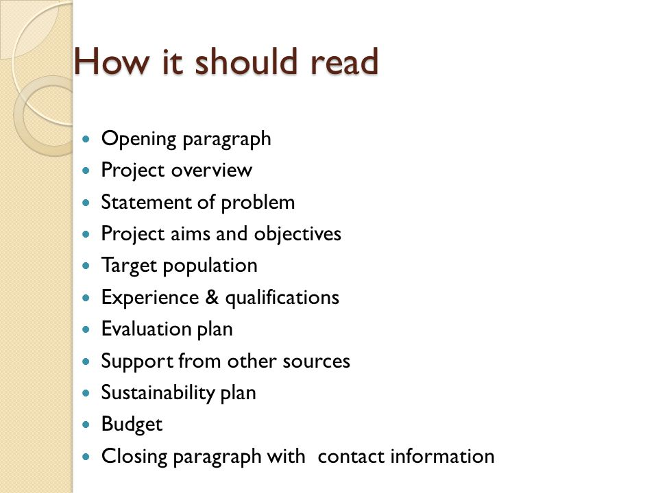 How it should read Opening paragraph Project overview Statement of problem Project aims and objectives Target population Experience & qualifications Evaluation plan Support from other sources Sustainability plan Budget Closing paragraph with contact information