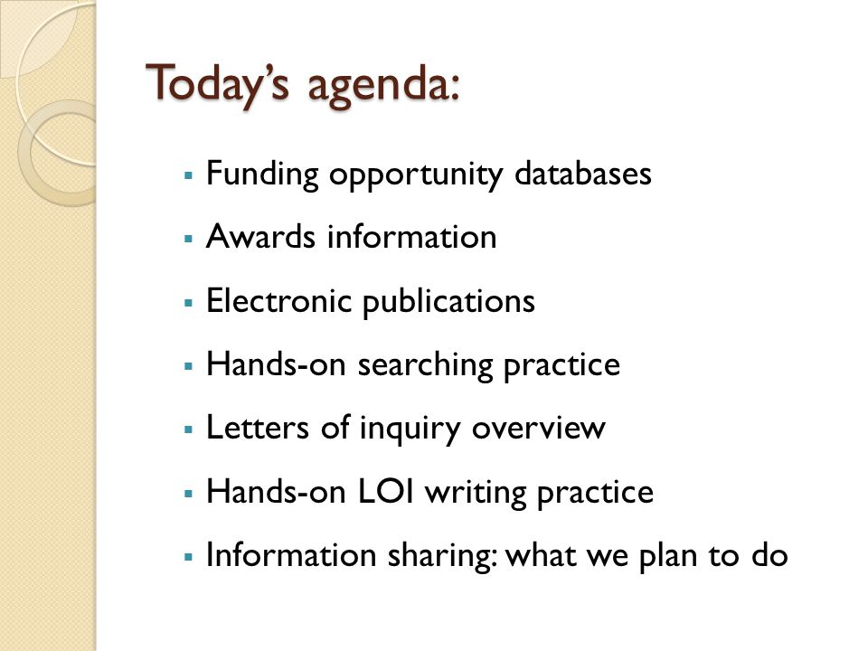 Today's agenda:  Funding opportunity databases  Awards information  Electronic publications  Hands-on searching practice  Letters of inquiry overview  Hands-on LOI writing practice  Information sharing: what we plan to do
