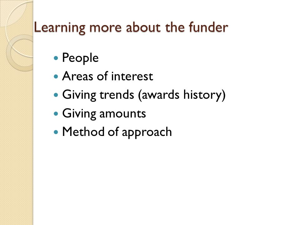 Learning more about the funder People Areas of interest Giving trends (awards history) Giving amounts Method of approach