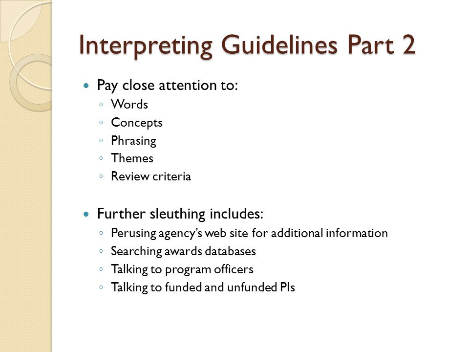 Interpreting Guidelines Part 2 Pay close attention to: ◦ Words ◦ Concepts ◦ Phrasing ◦ Themes ◦ Review criteria Further sleuthing includes: ◦ Perusing agency's web site for additional information ◦ Searching awards databases ◦ Talking to program officers ◦ Talking to funded and unfunded PIs