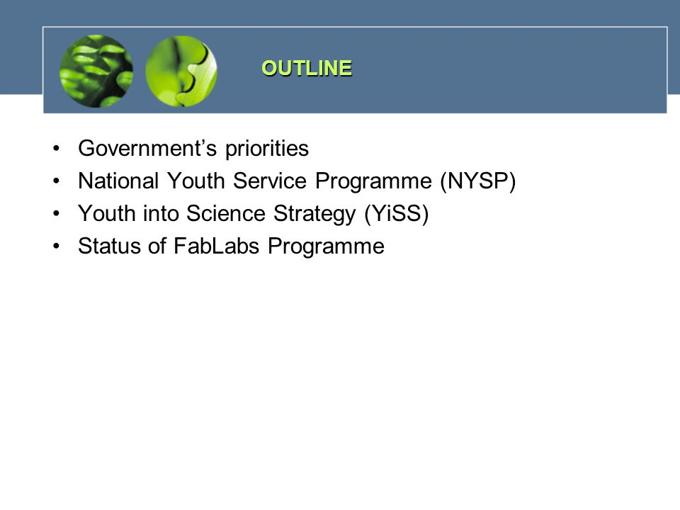 Government's priorities National Youth Service Programme (NYSP) Youth into Science Strategy (YiSS) Status of FabLabs Programme OUTLINE