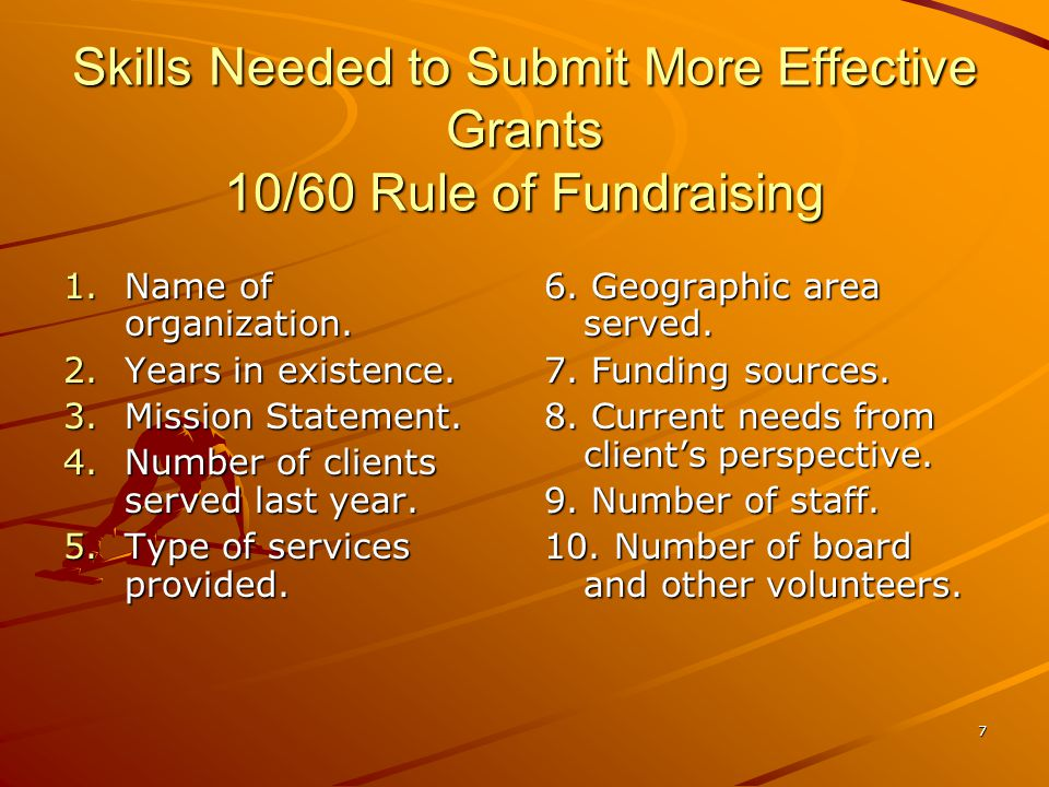 7 Skills Needed to Submit More Effective Grants 10/60 Rule of Fundraising 1.Name of organization.