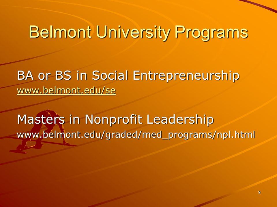 9 Belmont University Programs BA or BS in Social Entrepreneurship www.belmont.edu/se Masters in Nonprofit Leadership www.belmont.edu/graded/med_programs/npl.html
