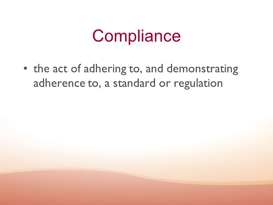 Compliance the act of adhering to, and demonstrating adherence to, a standard or regulation