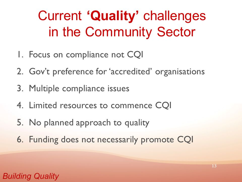13 Current 'Quality' challenges in the Community Sector 1.Focus on compliance not CQI 2.Gov't preference for 'accredited' organisations 3.Multiple compliance issues 4.Limited resources to commence CQI 5.No planned approach to quality 6.Funding does not necessarily promote CQI Building Quality