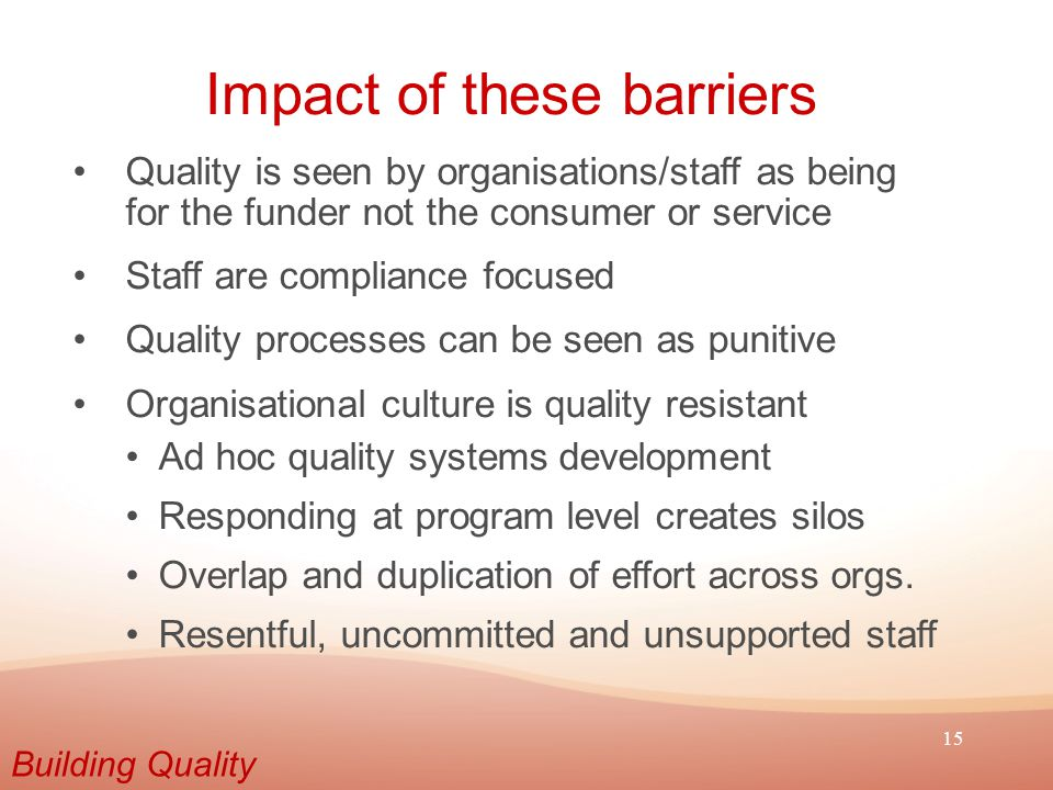 15 Impact of these barriers Quality is seen by organisations/staff as being for the funder not the consumer or service Staff are compliance focused Qu