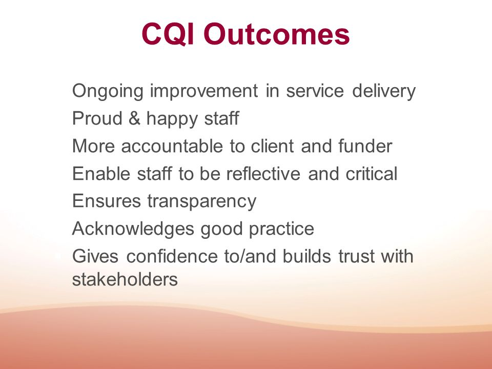 CQI Outcomes  Ongoing improvement in service delivery  Proud & happy staff  More accountable to client and funder  Enable staff to be reflective a