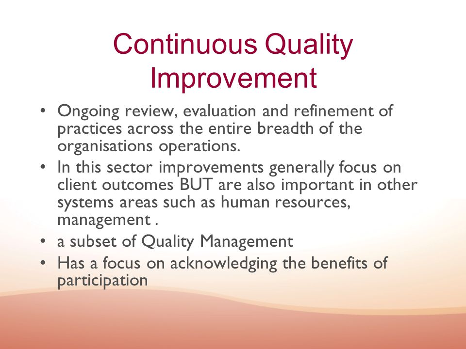Continuous Quality Improvement Ongoing review, evaluation and refinement of practices across the entire breadth of the organisations operations. In th