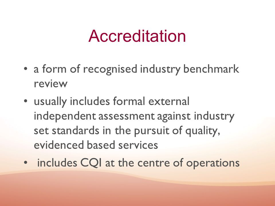 Accreditation a form of recognised industry benchmark review usually includes formal external independent assessment against industry set standards in