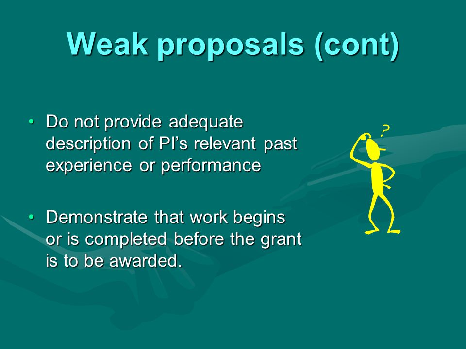 Weak proposals (cont) Do not provide adequate description of PI's relevant past experience or performanceDo not provide adequate description of PI's relevant past experience or performance Demonstrate that work begins or is completed before the grant is to be awarded.Demonstrate that work begins or is completed before the grant is to be awarded.