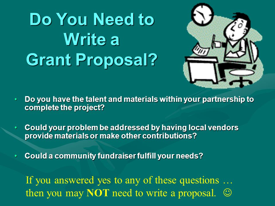 Yes, I do need to write a grant proposal.1. Begin researching funding sources 2.