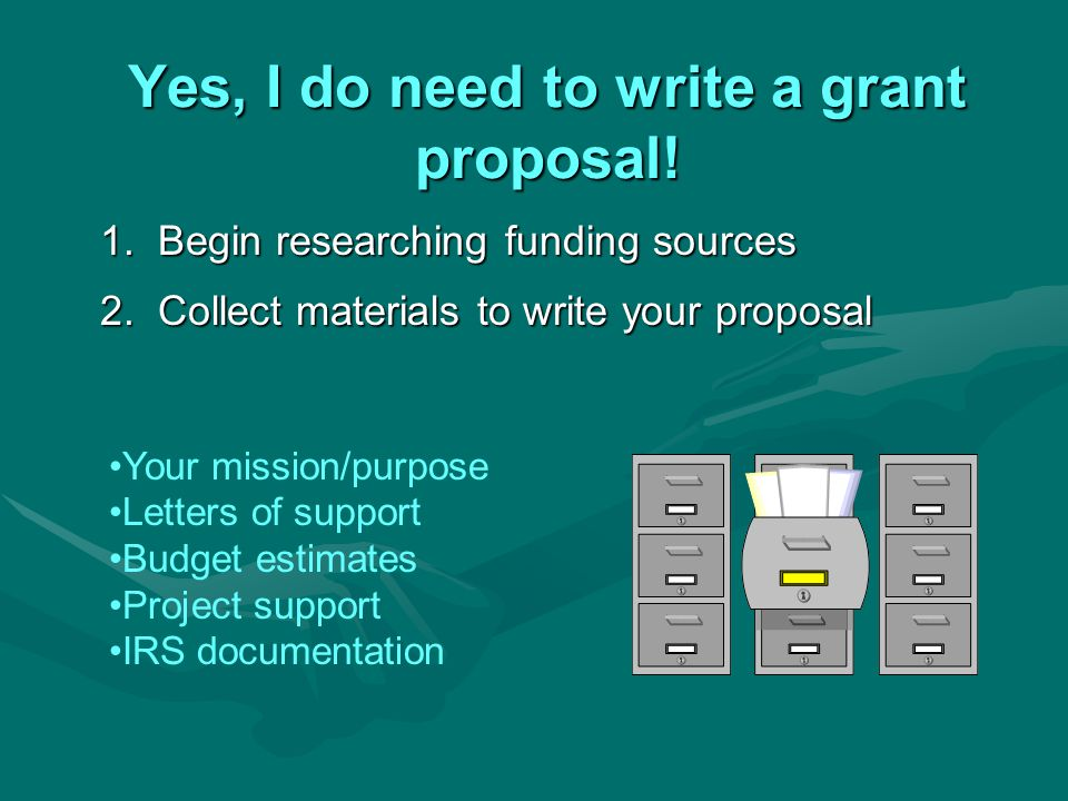 Yes, I do need to write a grant proposal. 1. Begin researching funding sources 2.