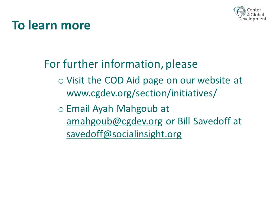To learn more For further information, please o Visit the COD Aid page on our website at www.cgdev.org/section/initiatives/ o Email Ayah Mahgoub at amahgoub@cgdev.org or Bill Savedoff at savedoff@socialinsight.org amahgoub@cgdev.org savedoff@socialinsight.org