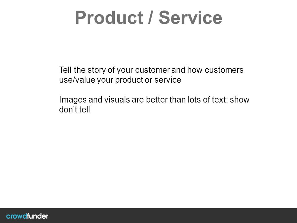 Product / Service Tell the story of your customer and how customers use/value your product or service Images and visuals are better than lots of text: