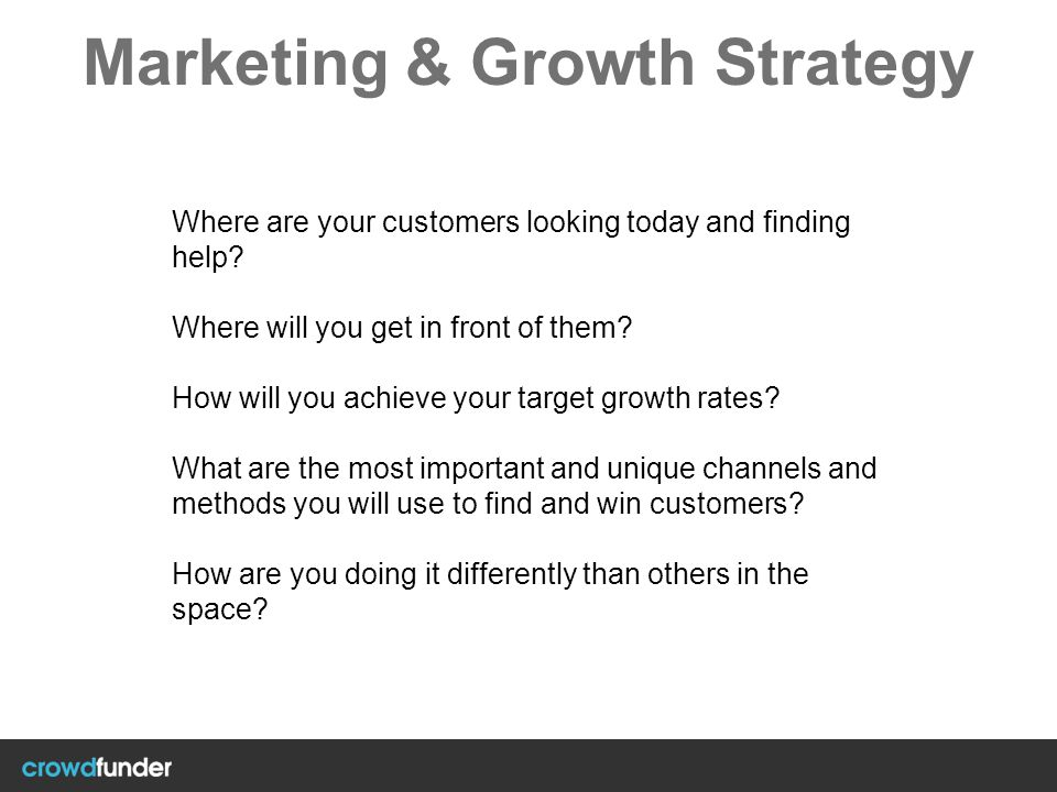 Marketing & Growth Strategy Where are your customers looking today and finding help? Where will you get in front of them? How will you achieve your ta