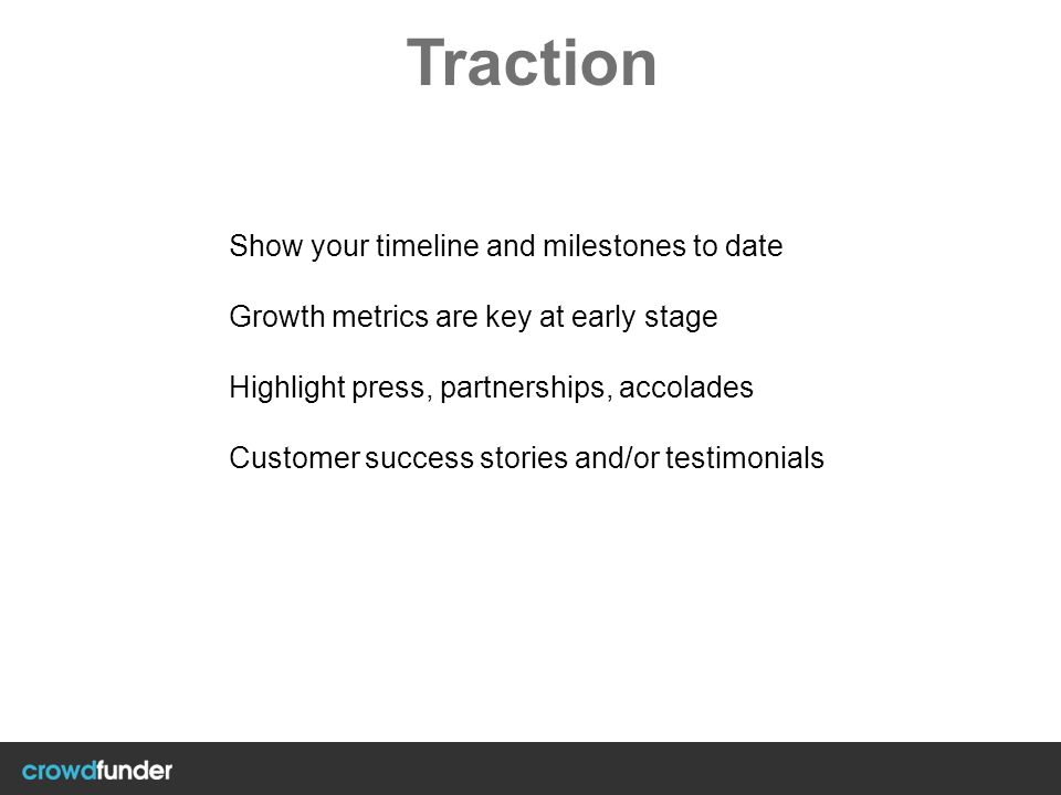 Traction Show your timeline and milestones to date Growth metrics are key at early stage Highlight press, partnerships, accolades Customer success sto