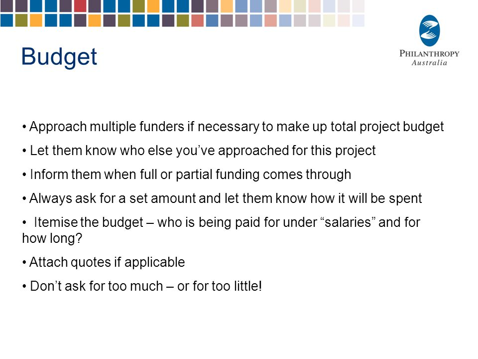 Budget Approach multiple funders if necessary to make up total project budget Let them know who else you've approached for this project Inform them wh