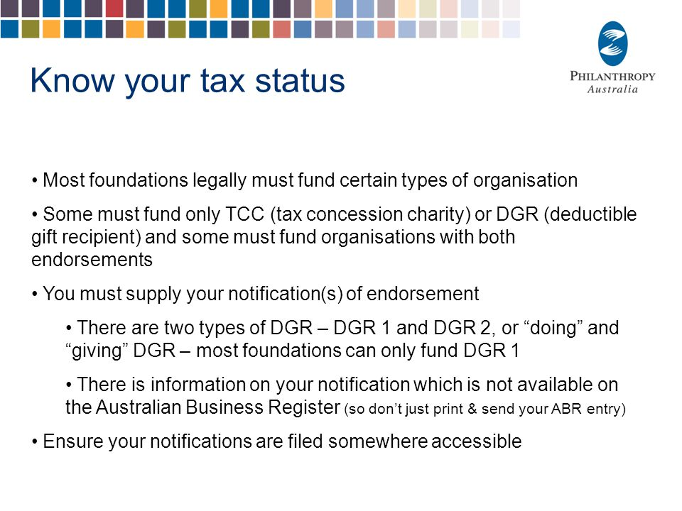 Know your tax status Most foundations legally must fund certain types of organisation Some must fund only TCC (tax concession charity) or DGR (deducti
