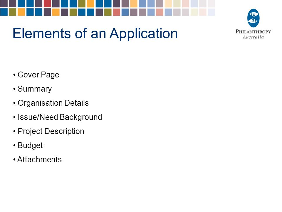 Elements of an Application Cover Page Summary Organisation Details Issue/Need Background Project Description Budget Attachments