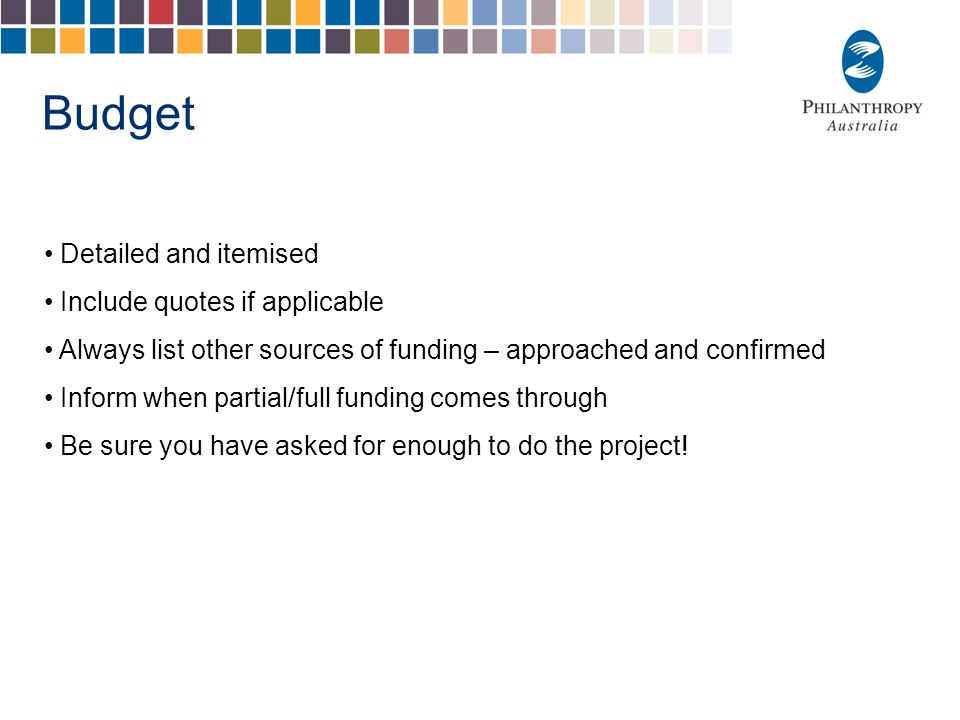 Budget Detailed and itemised Include quotes if applicable Always list other sources of funding – approached and confirmed Inform when partial/full funding comes through Be sure you have asked for enough to do the project!