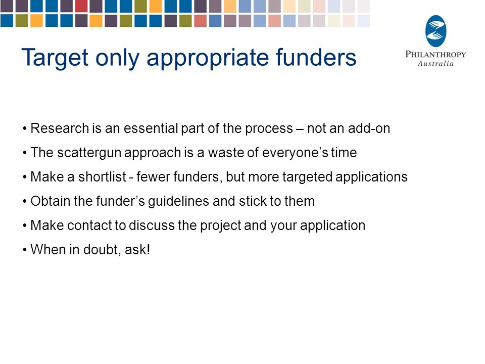 Target only appropriate funders Research is an essential part of the process – not an add-on The scattergun approach is a waste of everyone's time Make a shortlist - fewer funders, but more targeted applications Obtain the funder's guidelines and stick to them Make contact to discuss the project and your application When in doubt, ask!