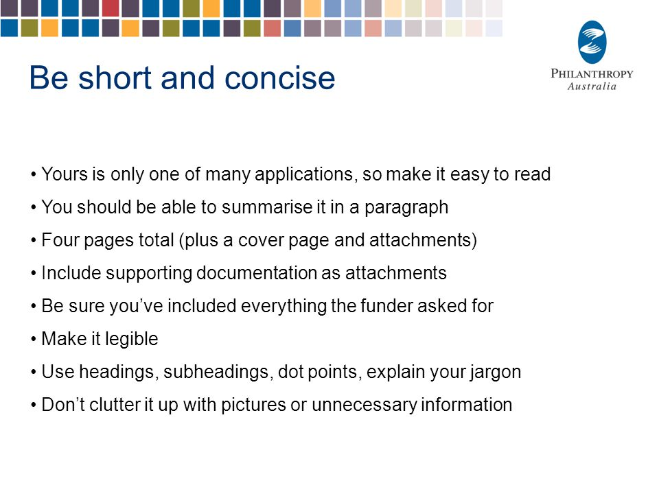 Be short and concise Yours is only one of many applications, so make it easy to read You should be able to summarise it in a paragraph Four pages tota