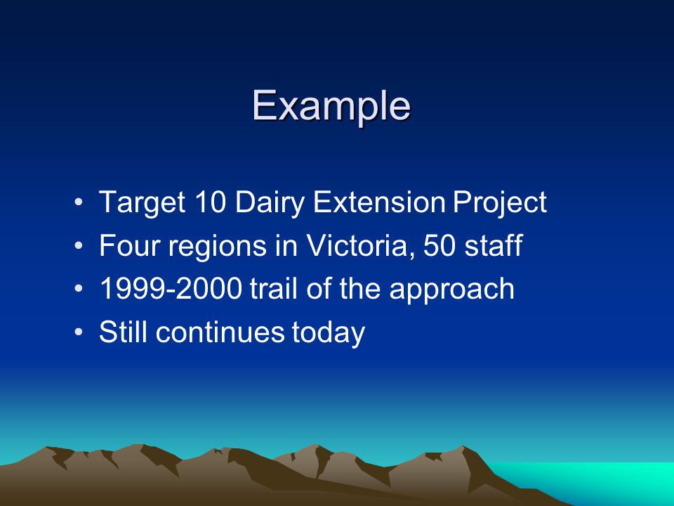 Example Target 10 Dairy Extension Project Four regions in Victoria, 50 staff 1999-2000 trail of the approach Still continues today