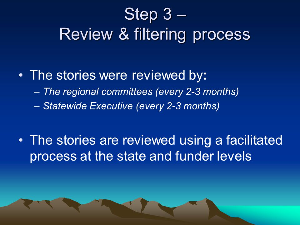 Step 3 – Review & filtering process The stories were reviewed by: –The regional committees (every 2-3 months) –Statewide Executive (every 2-3 months) The stories are reviewed using a facilitated process at the state and funder levels