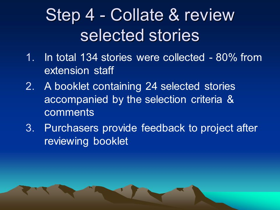 Step 4 - Collate & review selected stories 1.In total 134 stories were collected - 80% from extension staff 2.A booklet containing 24 selected stories accompanied by the selection criteria & comments 3.Purchasers provide feedback to project after reviewing booklet