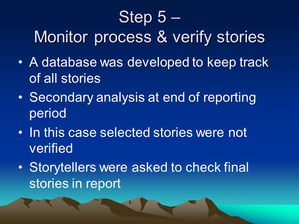 Step 5 – Monitor process & verify stories A database was developed to keep track of all stories Secondary analysis at end of reporting period In this case selected stories were not verified Storytellers were asked to check final stories in report