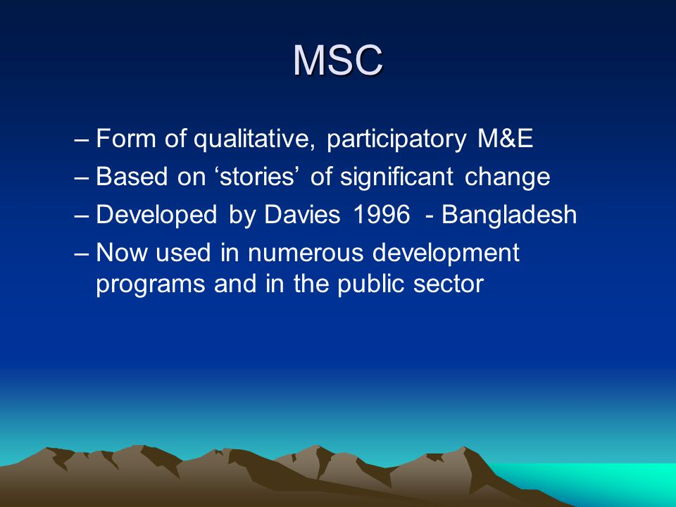 MSC –Form of qualitative, participatory M&E –Based on 'stories' of significant change –Developed by Davies 1996 - Bangladesh –Now used in numerous development programs and in the public sector