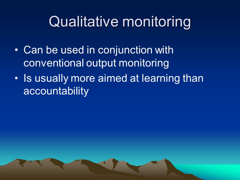 Qualitative monitoring Can be used in conjunction with conventional output monitoring Is usually more aimed at learning than accountability
