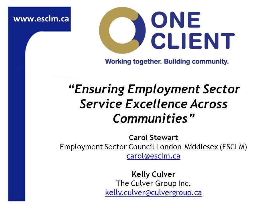 www.esclm.ca Ensuring Employment Sector Service Excellence Across Communities Carol Stewart Employment Sector Council London-Middlesex (ESCLM) carol@esclm.ca Kelly Culver The Culver Group Inc.