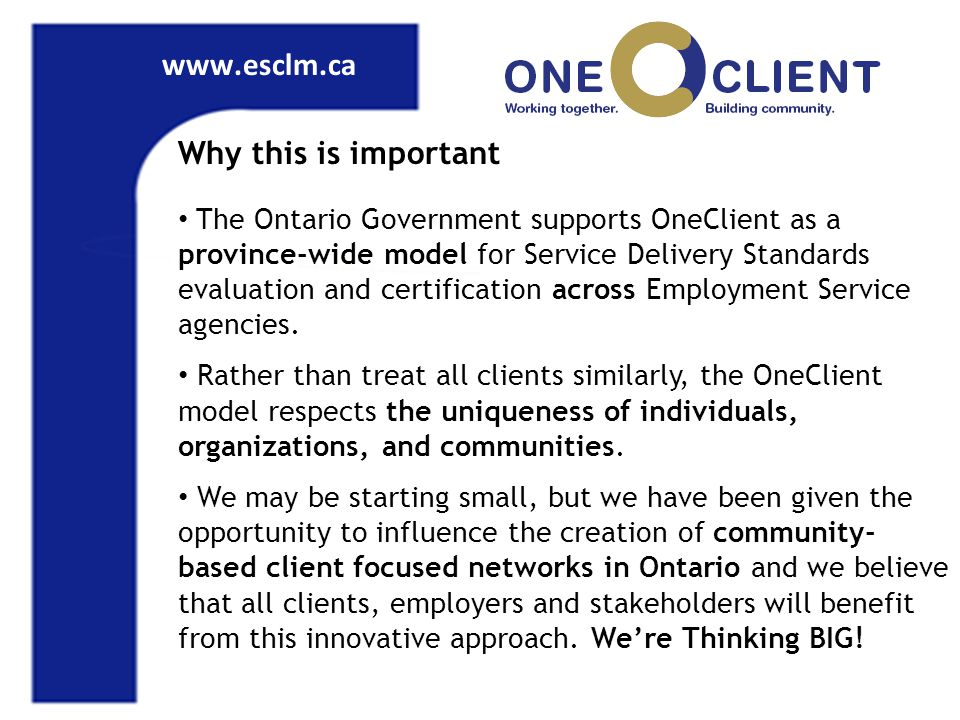 www.esclm.ca Why this is important The Ontario Government supports OneClient as a province-wide model for Service Delivery Standards evaluation and certification across Employment Service agencies.