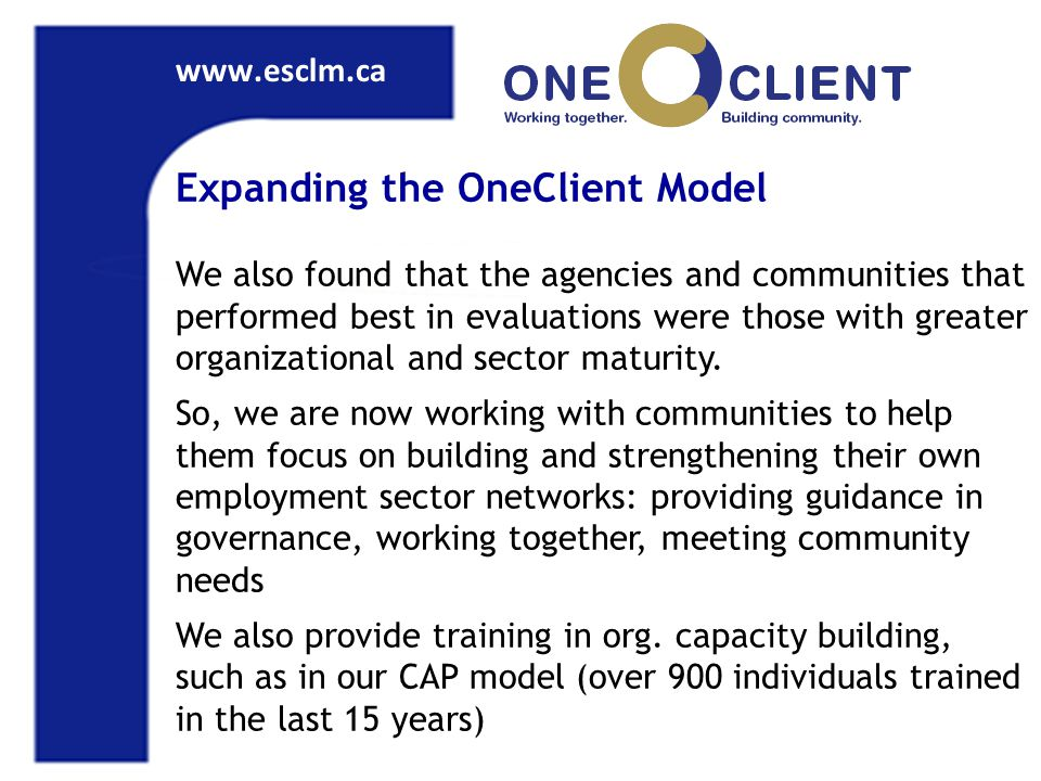 www.esclm.ca Expanding the OneClient Model We also found that the agencies and communities that performed best in evaluations were those with greater organizational and sector maturity.