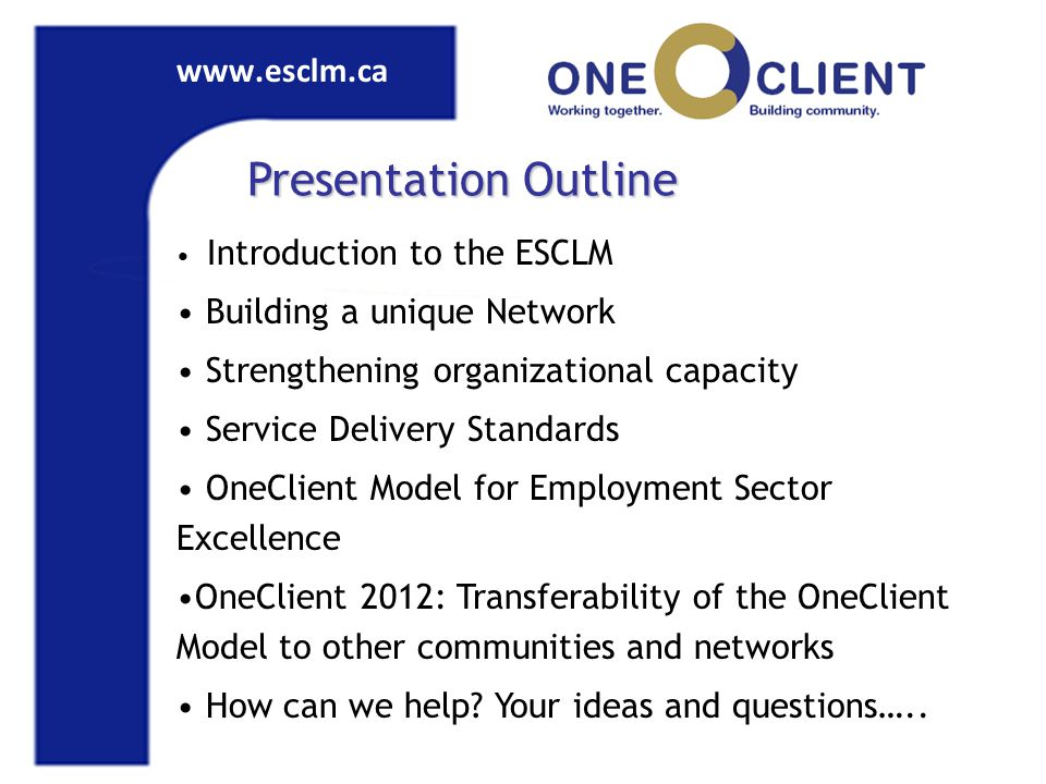 www.esclm.ca Presentation Outline Introduction to the ESCLM Building a unique Network Strengthening organizational capacity Service Delivery Standards OneClient Model for Employment Sector Excellence OneClient 2012: Transferability of the OneClient Model to other communities and networks How can we help.