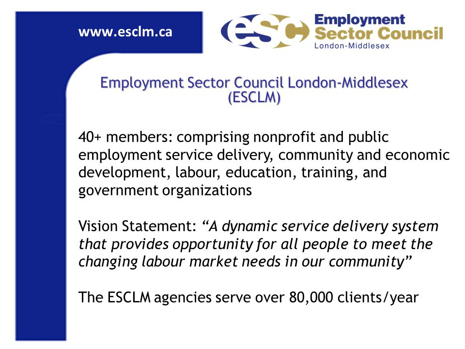www.esclm.ca Employment Sector Council London-Middlesex (ESCLM) 40+ members: comprising nonprofit and public employment service delivery, community and economic development, labour, education, training, and government organizations Vision Statement: A dynamic service delivery system that provides opportunity for all people to meet the changing labour market needs in our community The ESCLM agencies serve over 80,000 clients/year