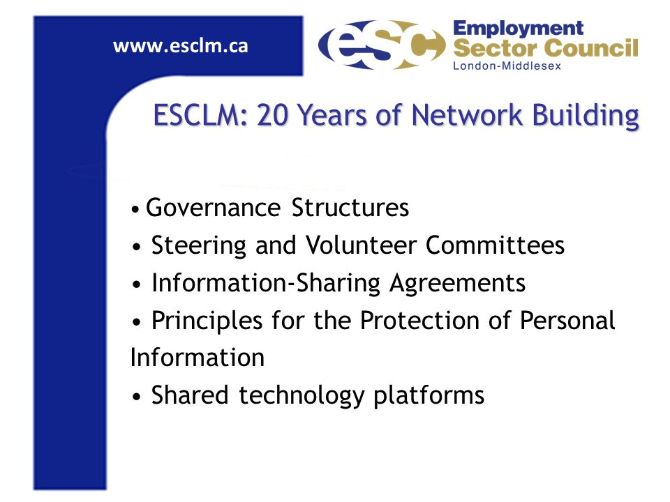 www.esclm.ca ESCLM: 20 Years of Network Building Governance Structures Steering and Volunteer Committees Information-Sharing Agreements Principles for the Protection of Personal Information Shared technology platforms