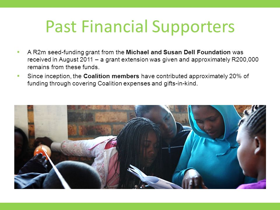Past Financial Supporters  A R2m seed-funding grant from the Michael and Susan Dell Foundation was received in August 2011 – a grant extension was given and approximately R200,000 remains from these funds.