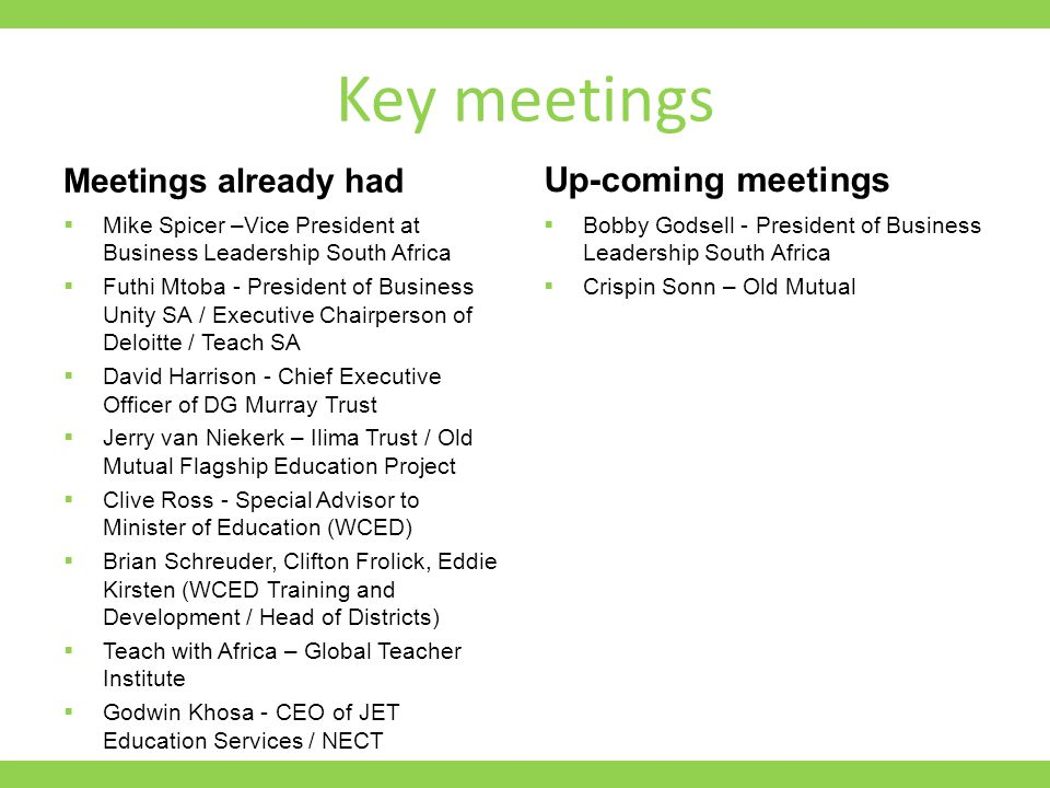 Key meetings Meetings already had  Mike Spicer –Vice President at Business Leadership South Africa  Futhi Mtoba - President of Business Unity SA / Executive Chairperson of Deloitte / Teach SA  David Harrison - Chief Executive Officer of DG Murray Trust  Jerry van Niekerk – Ilima Trust / Old Mutual Flagship Education Project  Clive Ross - Special Advisor to Minister of Education (WCED)  Brian Schreuder, Clifton Frolick, Eddie Kirsten (WCED Training and Development / Head of Districts)  Teach with Africa – Global Teacher Institute  Godwin Khosa - CEO of JET Education Services / NECT Up-coming meetings  Bobby Godsell - President of Business Leadership South Africa  Crispin Sonn – Old Mutual