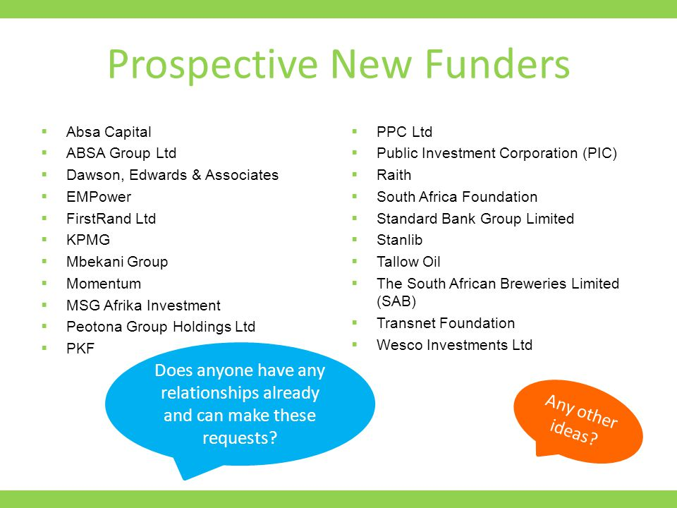 Prospective New Funders  Absa Capital  ABSA Group Ltd  Dawson, Edwards & Associates  EMPower  FirstRand Ltd  KPMG  Mbekani Group  Momentum  MSG Afrika Investment  Peotona Group Holdings Ltd  PKF  PPC Ltd  Public Investment Corporation (PIC)  Raith  South Africa Foundation  Standard Bank Group Limited  Stanlib  Tallow Oil  The South African Breweries Limited (SAB)  Transnet Foundation  Wesco Investments Ltd Any other ideas.