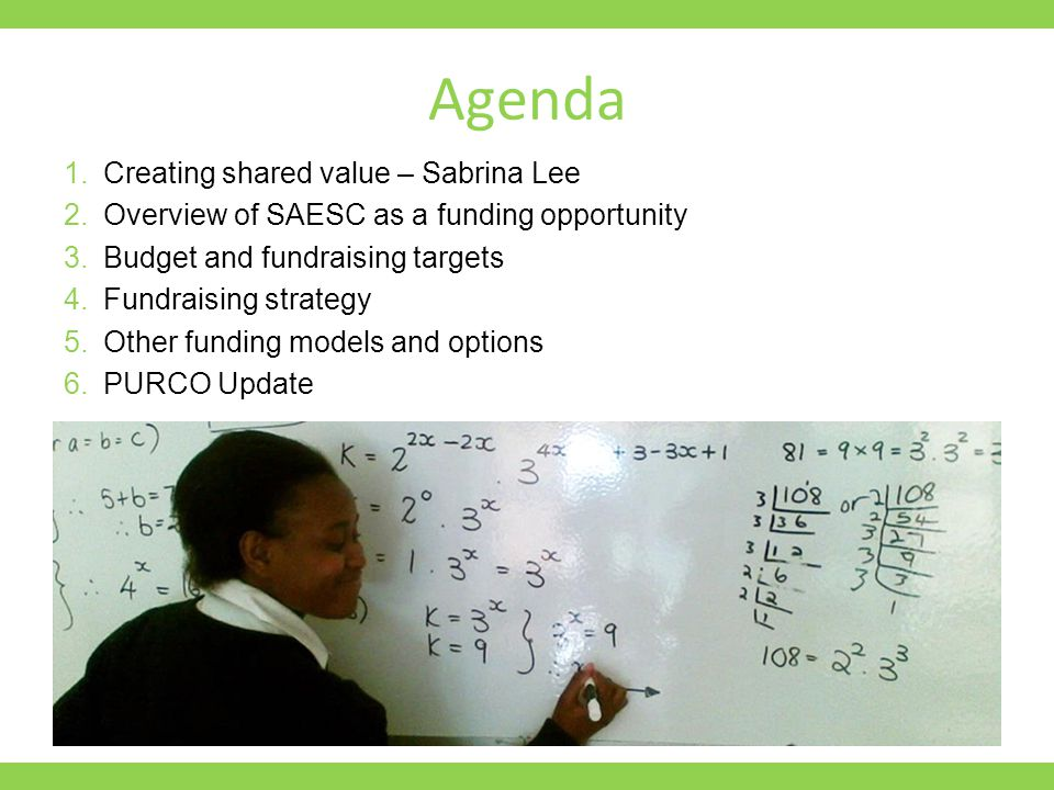 Agenda 1.Creating shared value – Sabrina Lee 2.Overview of SAESC as a funding opportunity 3.Budget and fundraising targets 4.Fundraising strategy 5.Other funding models and options 6.PURCO Update