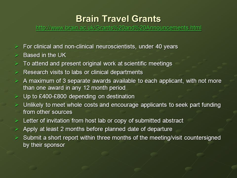Brain Travel Grants http://www.brain.ac.uk/Grants%20and%20Announcements.html http://www.brain.ac.uk/Grants%20and%20Announcements.html  For clinical a