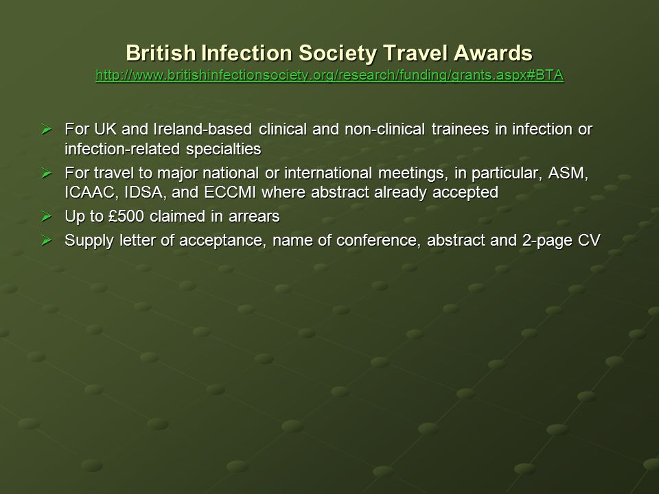 British Infection Society Travel Awards http://www.britishinfectionsociety.org/research/funding/grants.aspx#BTA http://www.britishinfectionsociety.org