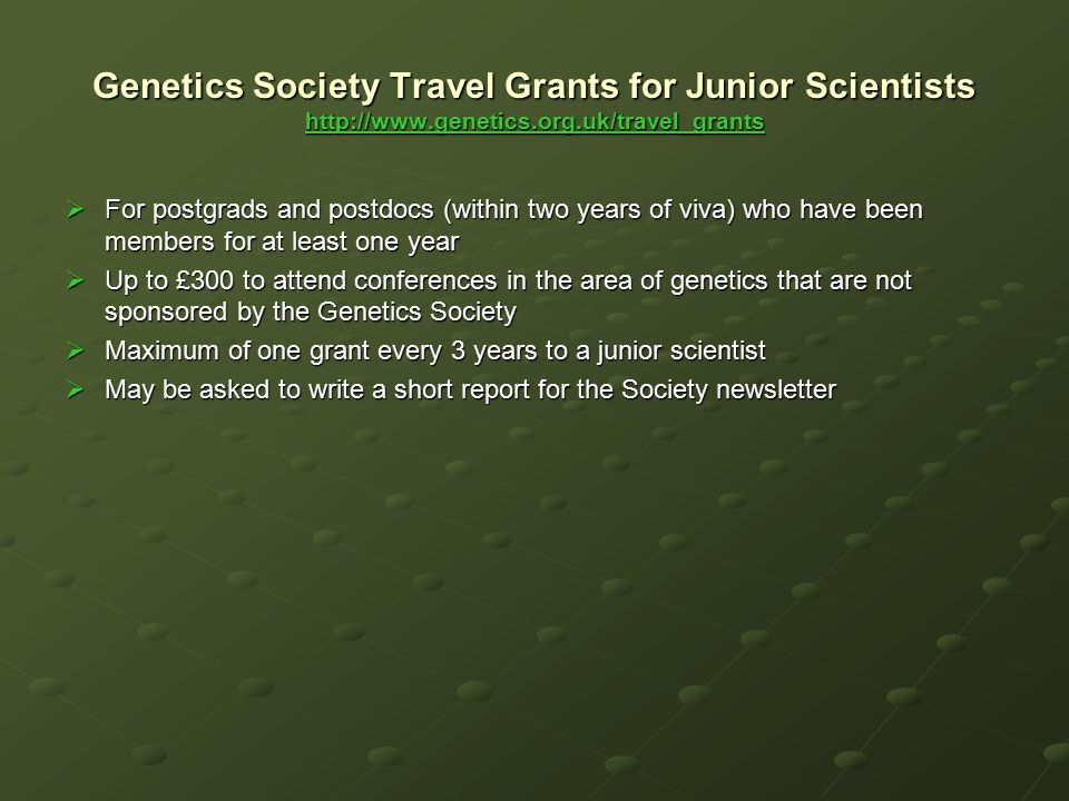 Genetics Society Travel Grants for Junior Scientists http://www.genetics.org.uk/travel_grants http://www.genetics.org.uk/travel_grants  For postgrads