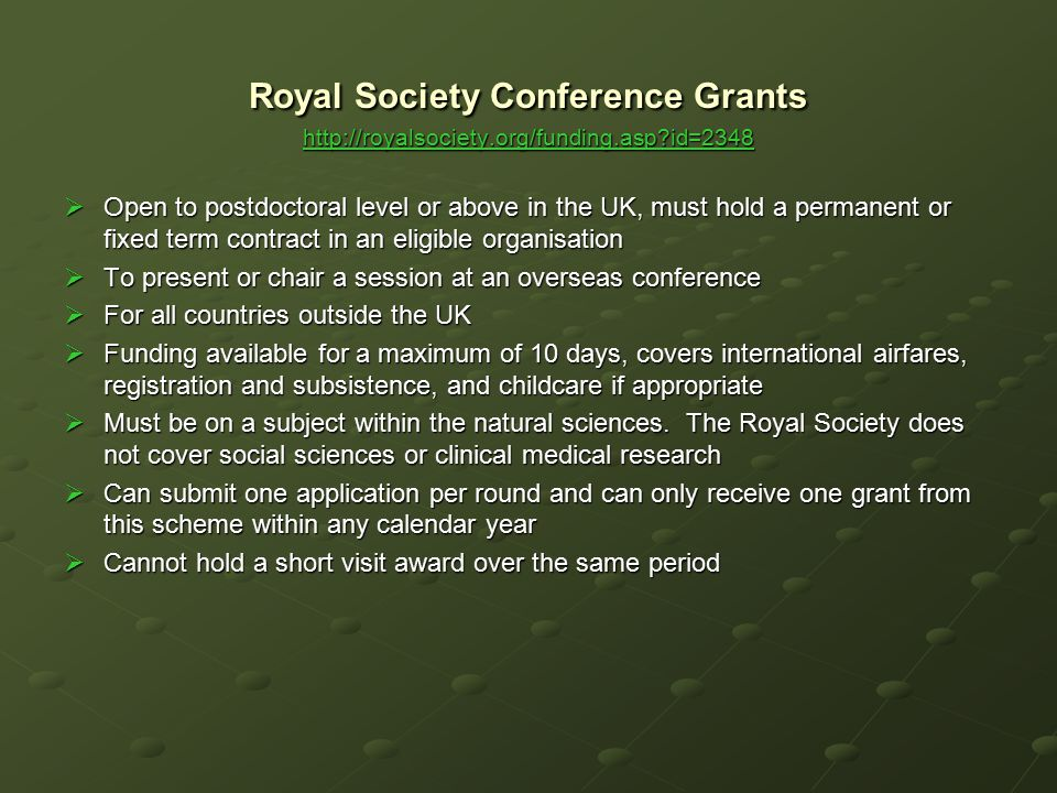 Royal Society Conference Grants http://royalsociety.org/funding.asp?id=2348 http://royalsociety.org/funding.asp?id=2348  Open to postdoctoral level o
